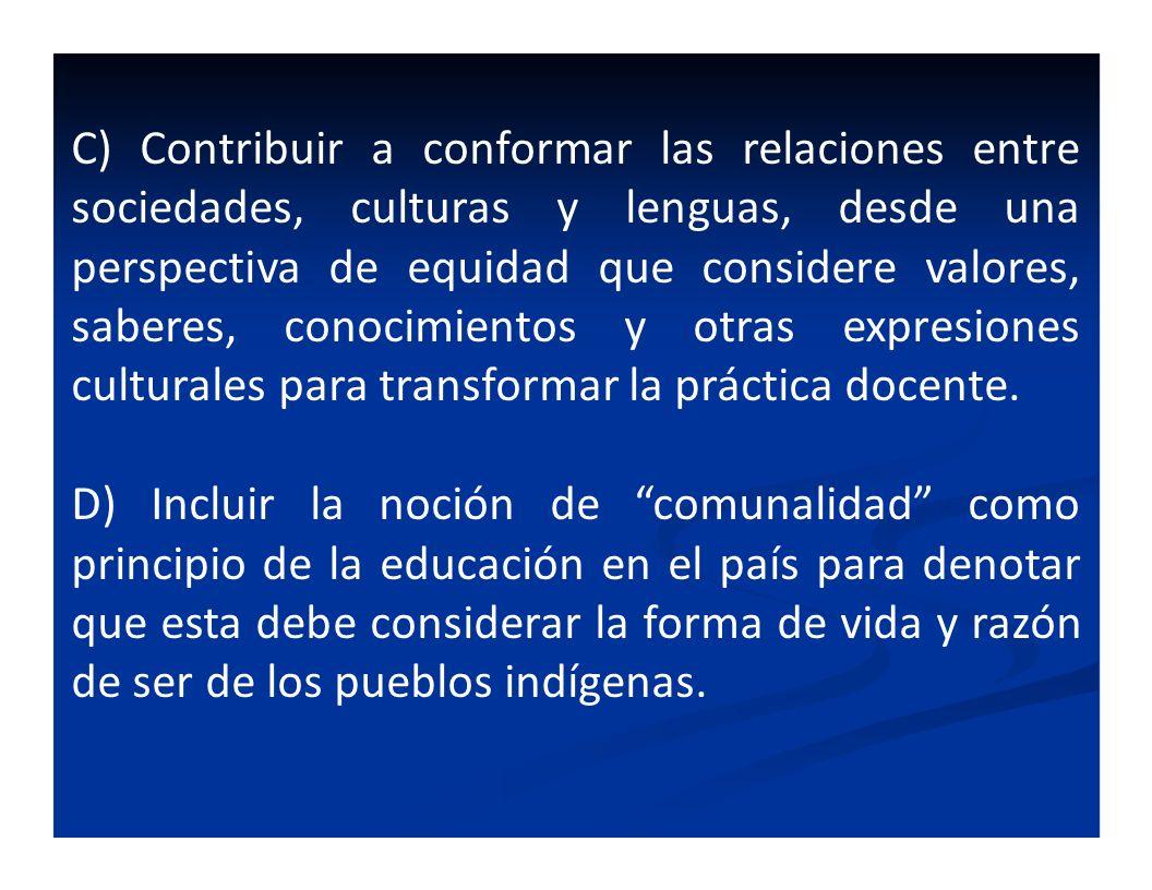 C) Contribuir a conformar las relaciones entre sociedades, culturas y lenguas, desde una perspectiva de equidad que considere valores, saberes, conoci