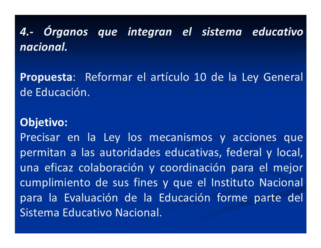 4.- Órganos que integran el sistema educativo nacional. Propuesta: Reformar el artículo 10 de la Ley General de Educación. Objetivo: Precisar en la Le