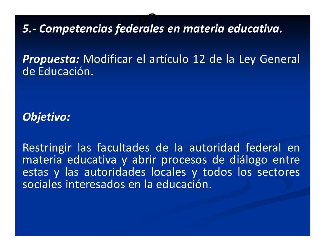 pO 5.- Competencias federales en materia educativa. Propuesta: Modificar el artículo 12 de la Ley General de Educación. Objetivo: Restringir las facul