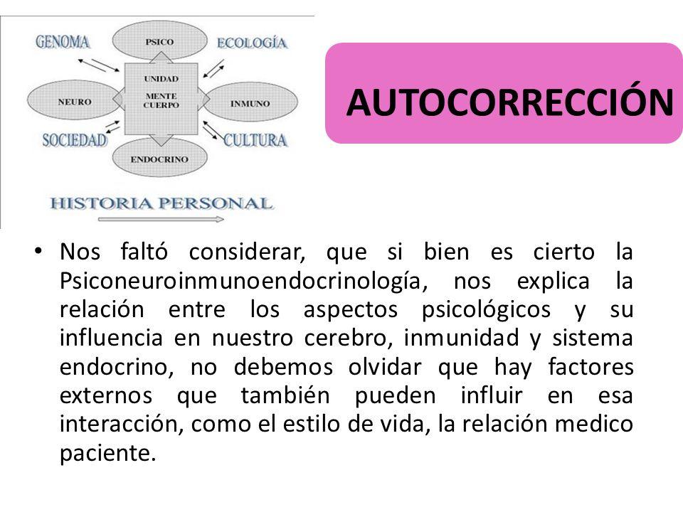 AUTOCORRECCIÓN Nos faltó considerar, que si bien es cierto la Psiconeuroinmunoendocrinología, nos explica la relación entre los aspectos psicológicos