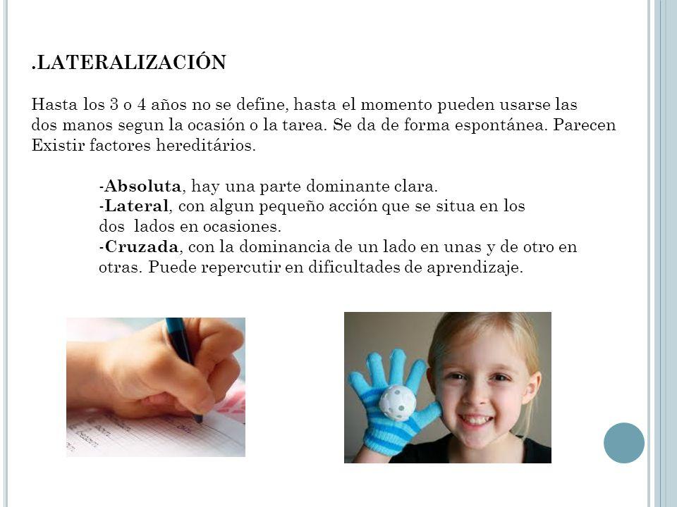 .LATERALIZACIÓN Hasta los 3 o 4 años no se define, hasta el momento pueden usarse las dos manos segun la ocasión o la tarea. Se da de forma espontánea