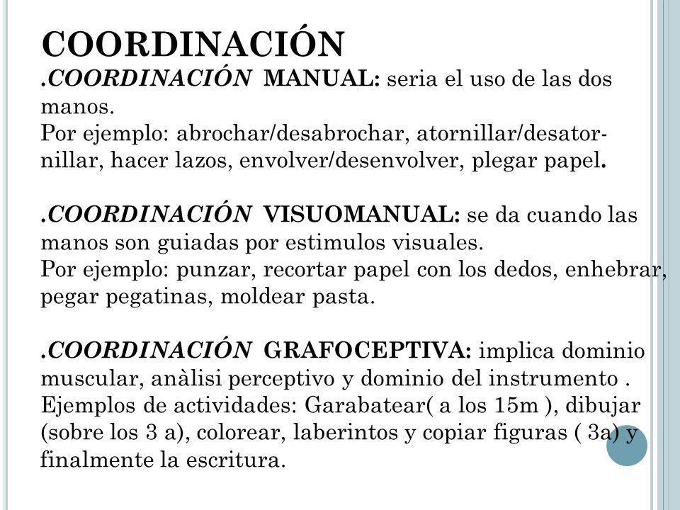 COORDINACIÓN. COORDINACIÓN MANUAL: seria el uso de las dos manos. Por ejemplo: abrochar/desabrochar, atornillar/desator- nillar, hacer lazos, envolver