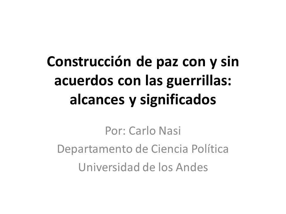 Construcción de paz con y sin acuerdos con las guerrillas: alcances y significados Por: Carlo Nasi Departamento de Ciencia Política Universidad de los