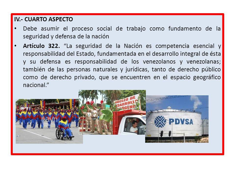 IV.- CUARTO ASPECTO Debe asumir el proceso social de trabajo como fundamento de la seguridad y defensa de la nación Artículo 322. La seguridad de la N