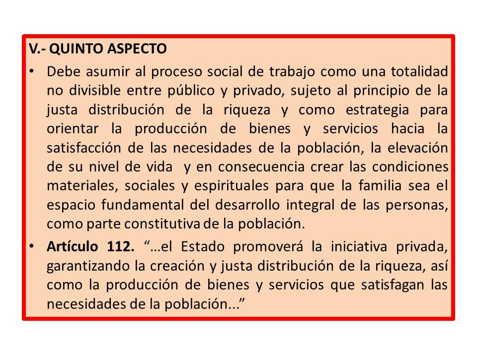 V.- QUINTO ASPECTO Debe asumir al proceso social de trabajo como una totalidad no divisible entre público y privado, sujeto al principio de la justa d