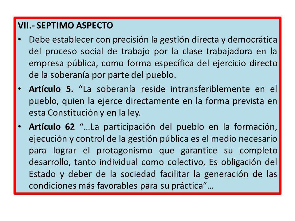 VII.- SEPTIMO ASPECTO Debe establecer con precisión la gestión directa y democrática del proceso social de trabajo por la clase trabajadora en la empr