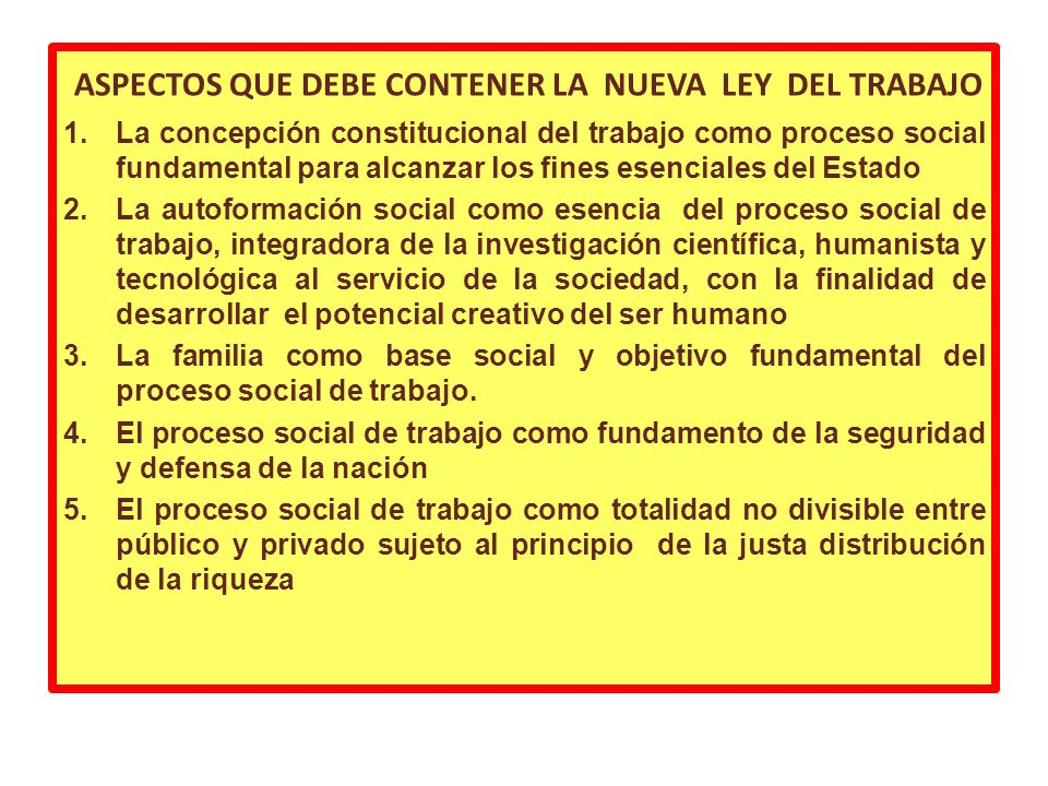 ASPECTOS QUE DEBE CONTENER LA NUEVA LEY DEL TRABAJO 1.La concepción constitucional del trabajo como proceso social fundamental para alcanzar los fines