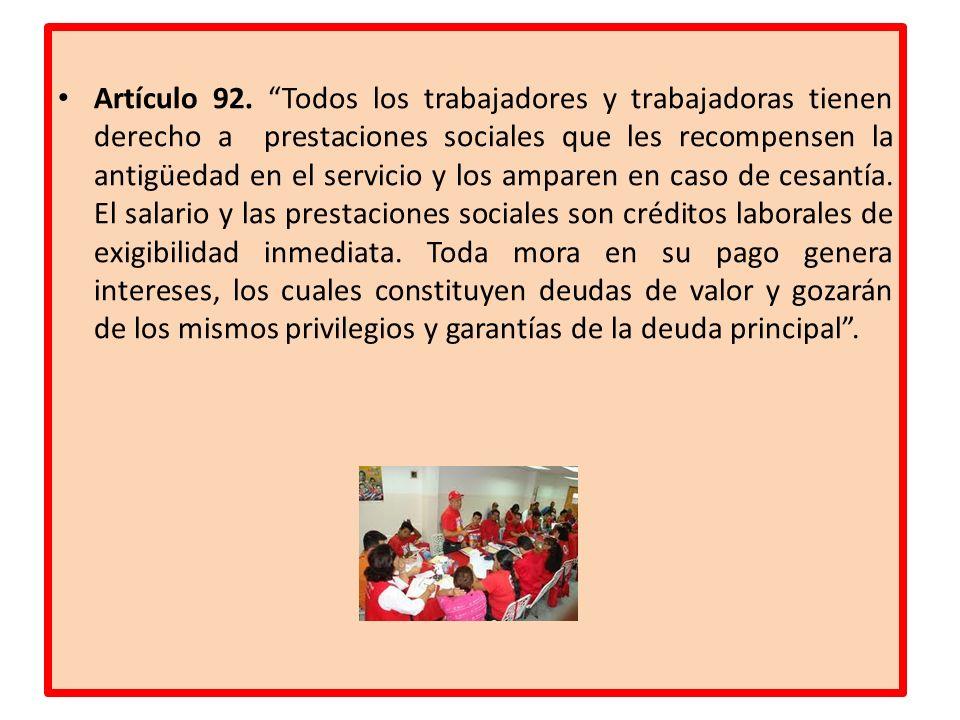 Artículo 92. Todos los trabajadores y trabajadoras tienen derecho a prestaciones sociales que les recompensen la antigüedad en el servicio y los ampar