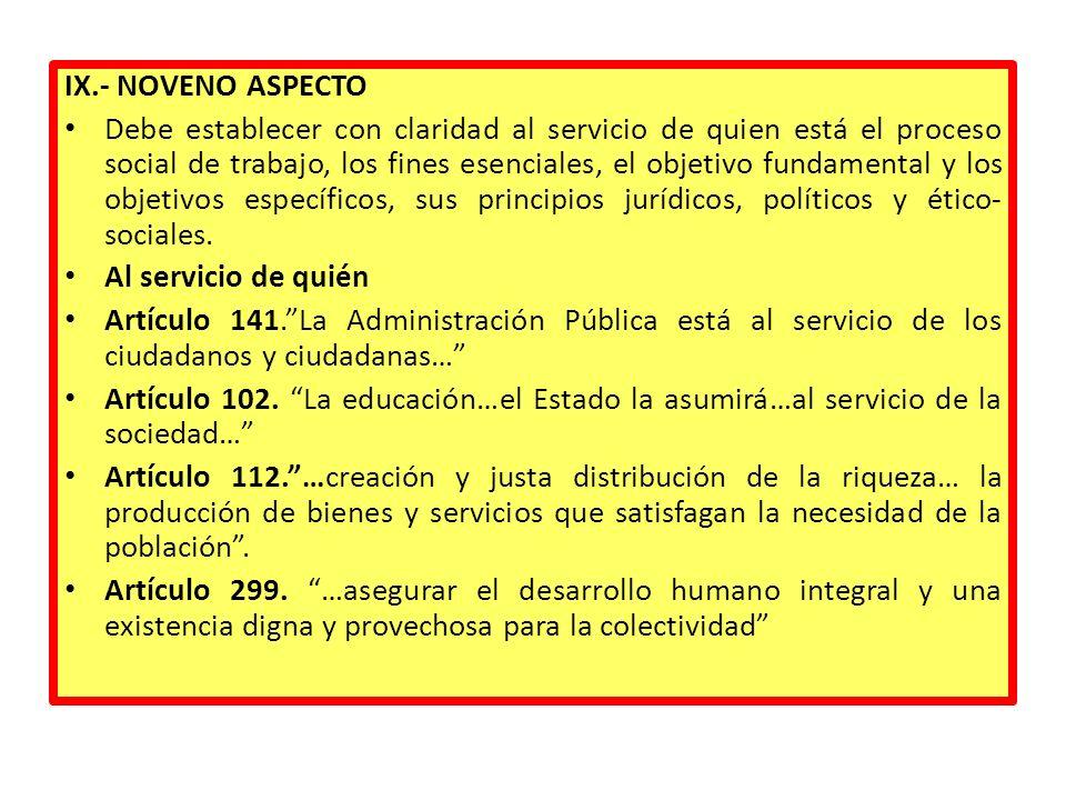 IX.- NOVENO ASPECTO Debe establecer con claridad al servicio de quien está el proceso social de trabajo, los fines esenciales, el objetivo fundamental