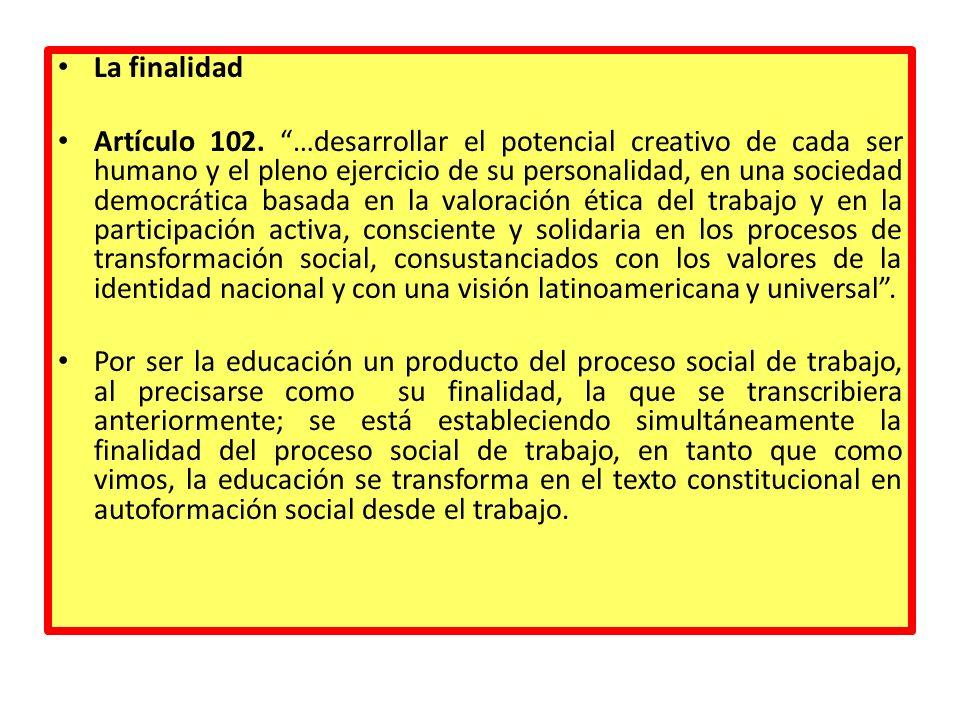 La finalidad Artículo 102. …desarrollar el potencial creativo de cada ser humano y el pleno ejercicio de su personalidad, en una sociedad democrática