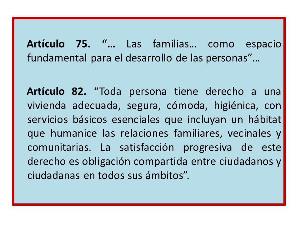 Artículo 75. … Las familias… como espacio fundamental para el desarrollo de las personas… Artículo 82. Toda persona tiene derecho a una vivienda adecu