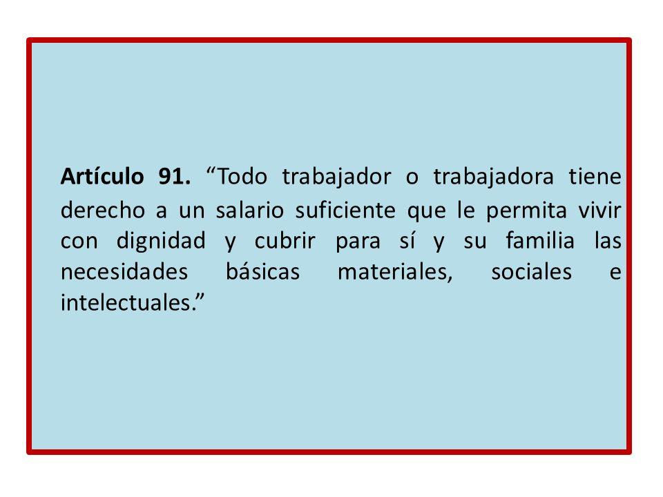 Artículo 91. Todo trabajador o trabajadora tiene derecho a un salario suficiente que le permita vivir con dignidad y cubrir para sí y su familia las n