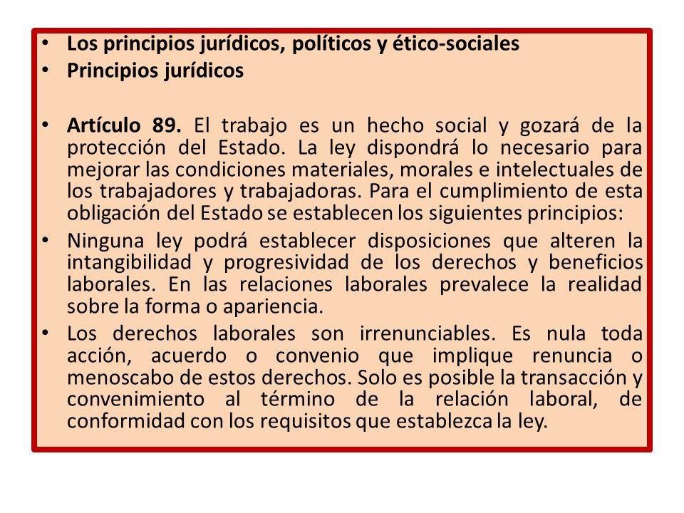 Los principios jurídicos, políticos y ético-sociales Principios jurídicos Artículo 89. El trabajo es un hecho social y gozará de la protección del Est