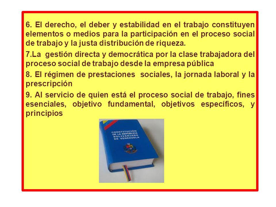 6. El derecho, el deber y estabilidad en el trabajo constituyen elementos o medios para la participación en el proceso social de trabajo y la justa di