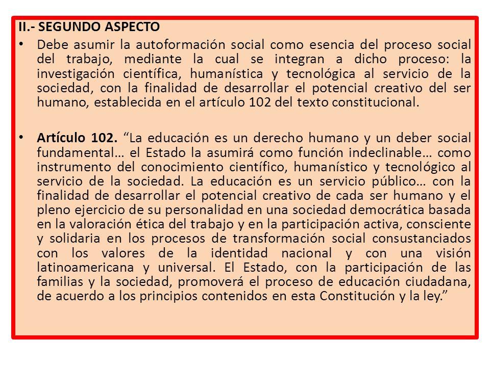 II.- SEGUNDO ASPECTO Debe asumir la autoformación social como esencia del proceso social del trabajo, mediante la cual se integran a dicho proceso: la