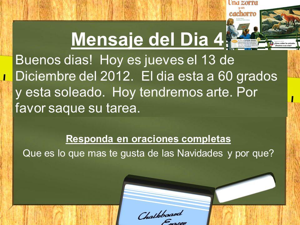 Mensaje del Dia 4 Buenos dias! Hoy es jueves el 13 de Diciembre del 2012. El dia esta a 60 grados y esta soleado. Hoy tendremos arte. Por favor saque