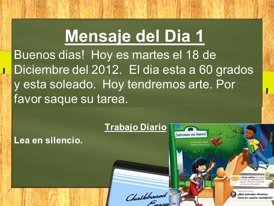Mensaje del Dia 1 Buenos dias! Hoy es martes el 18 de Diciembre del 2012. El dia esta a 60 grados y esta soleado. Hoy tendremos arte. Por favor saque