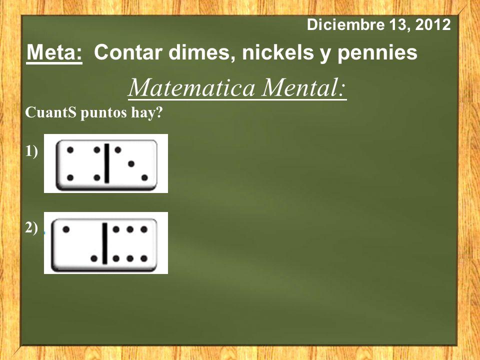 Diciembre 13, 2012 Meta: Contar dimes, nickels y pennies Matematica Mental: CuantS puntos hay? 1) 2)