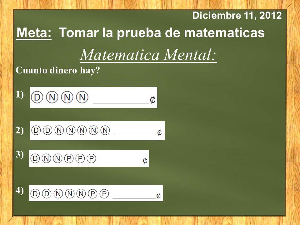 Diciembre 11, 2012 Meta: Tomar la prueba de matematicas Matematica Mental: Cuanto dinero hay? 1) 2) 3) 4)