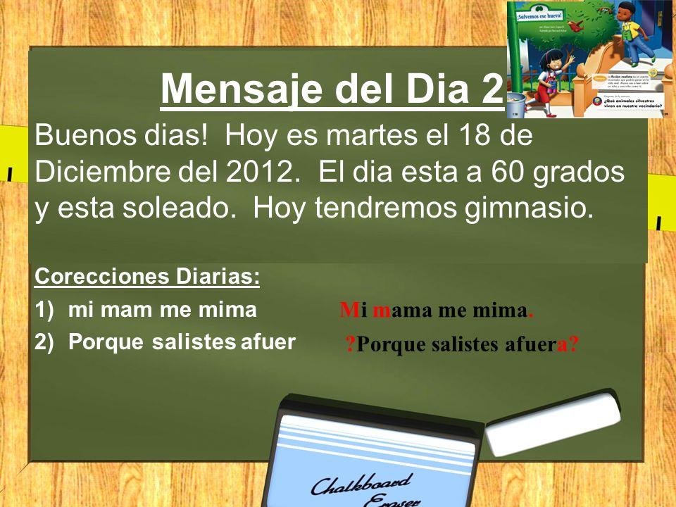 Mensaje del Dia 2 Buenos dias! Hoy es martes el 18 de Diciembre del 2012. El dia esta a 60 grados y esta soleado. Hoy tendremos gimnasio. Corecciones