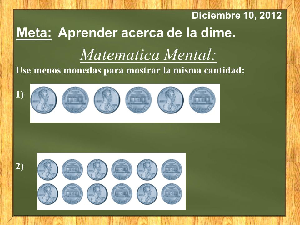 Diciembre 10, 2012 Meta: Aprender acerca de la dime. Matematica Mental: Use menos monedas para mostrar la misma cantidad: 1) 2)