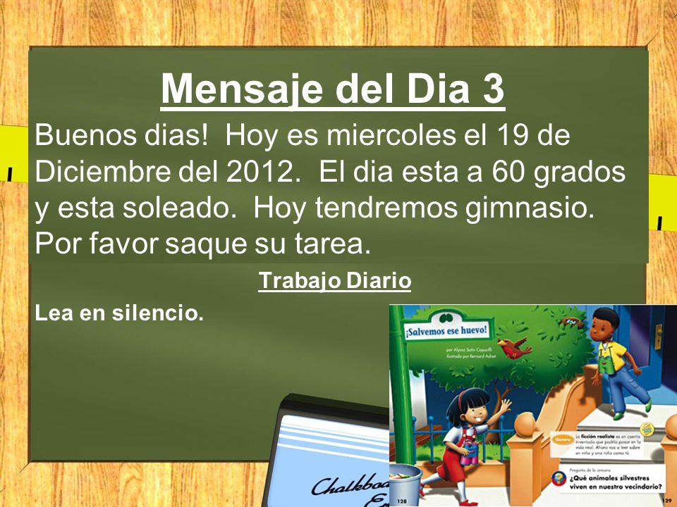 Mensaje del Dia 3 Buenos dias! Hoy es miercoles el 19 de Diciembre del 2012. El dia esta a 60 grados y esta soleado. Hoy tendremos gimnasio. Por favor