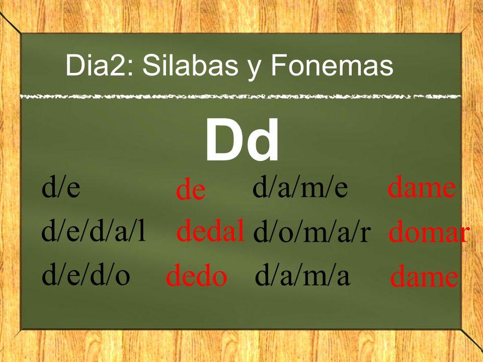 Dia2: Silabas y Fonemas Dd d/e de d/e/d/a/l dedal d/e/d/o dedo d/a/m/e dame d/o/m/a/r domar d/a/m/a dame