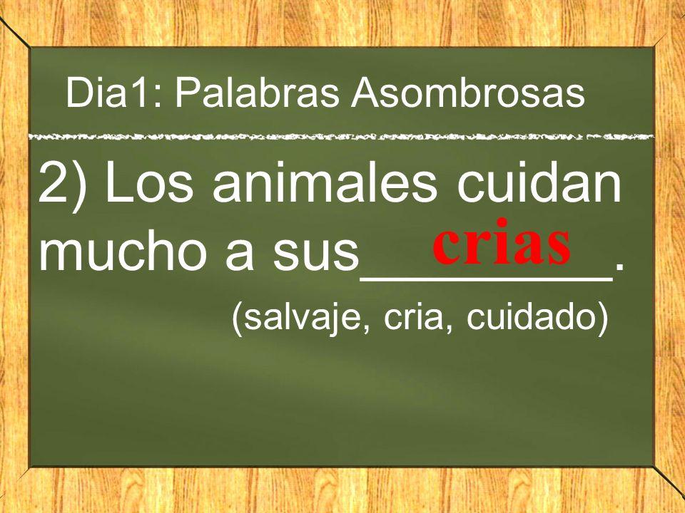 Dia1: Palabras Asombrosas 2) Los animales cuidan mucho a sus________. (salvaje, cria, cuidado) crias