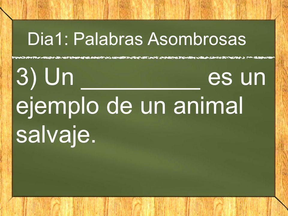 Dia1: Palabras Asombrosas 3) Un _________ es un ejemplo de un animal salvaje.
