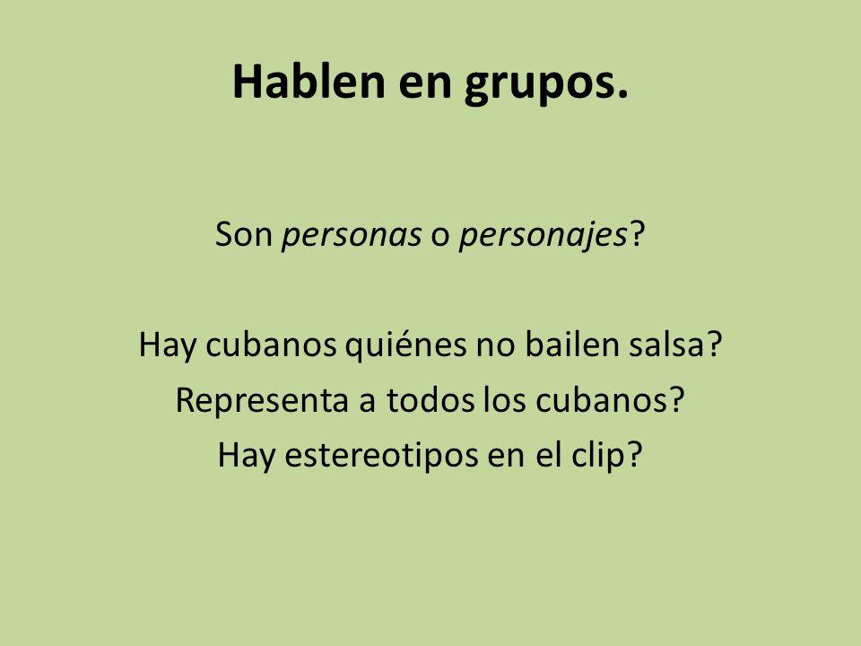 Hablen en grupos. Son personas o personajes? Hay cubanos quiénes no bailen salsa? Representa a todos los cubanos? Hay estereotipos en el clip?