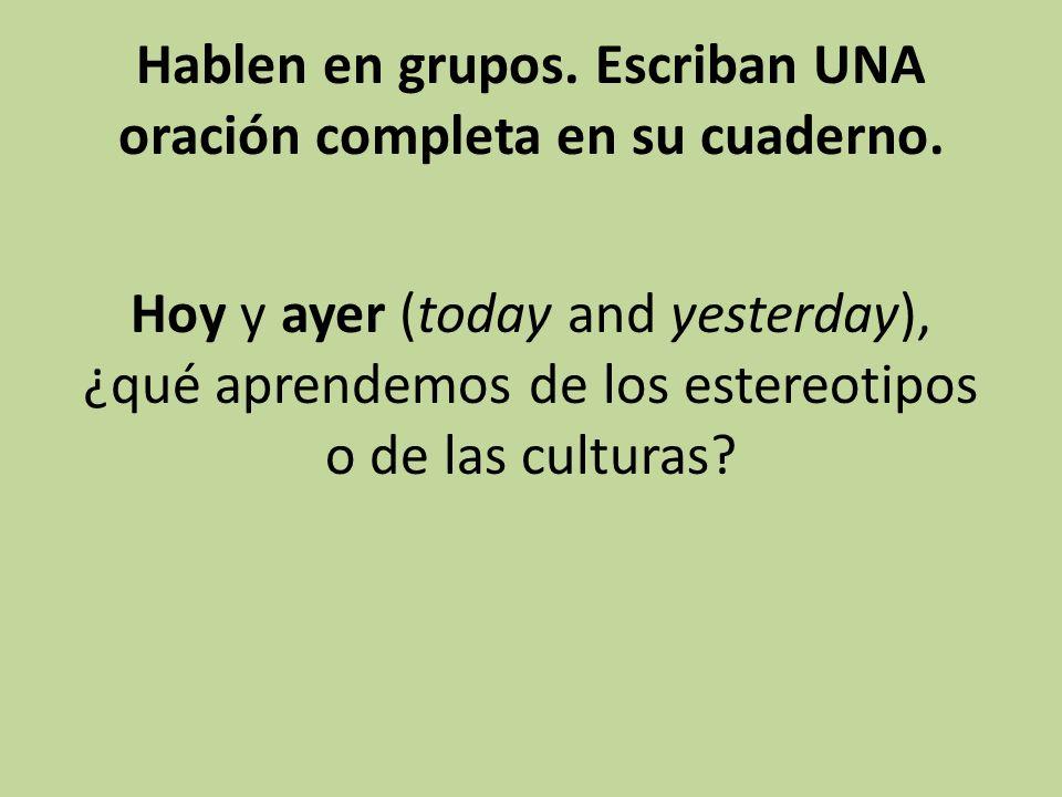 Hablen en grupos. Escriban UNA oración completa en su cuaderno. Hoy y ayer (today and yesterday), ¿qué aprendemos de los estereotipos o de las cultura