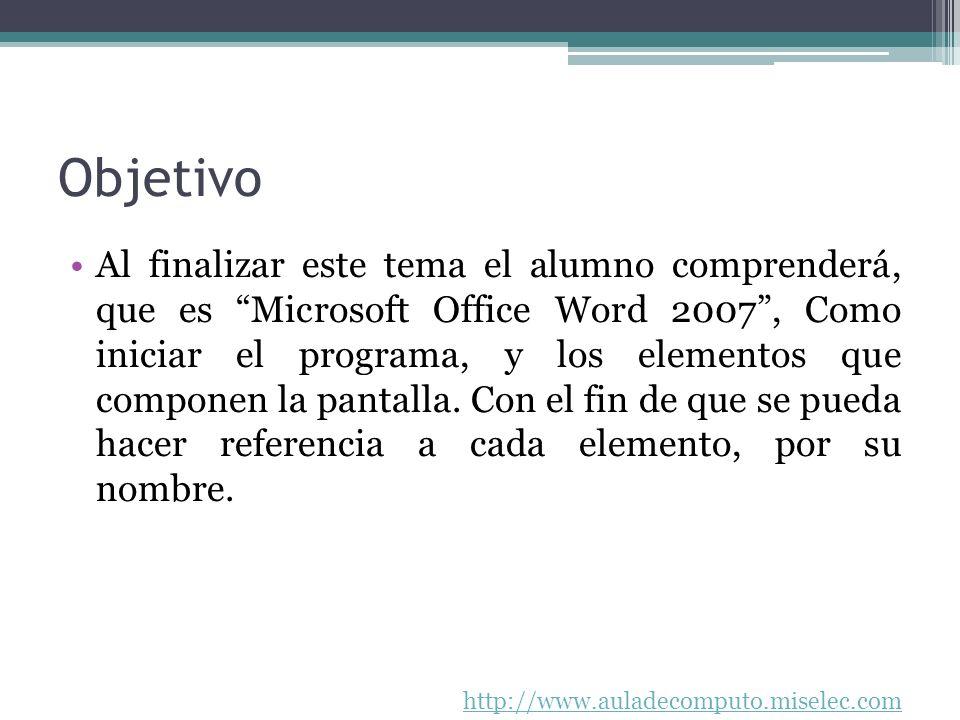 http://www.auladecomputo.miselec.com Objetivo Al finalizar este tema el alumno comprenderá, que es Microsoft Office Word 2007, Como iniciar el program