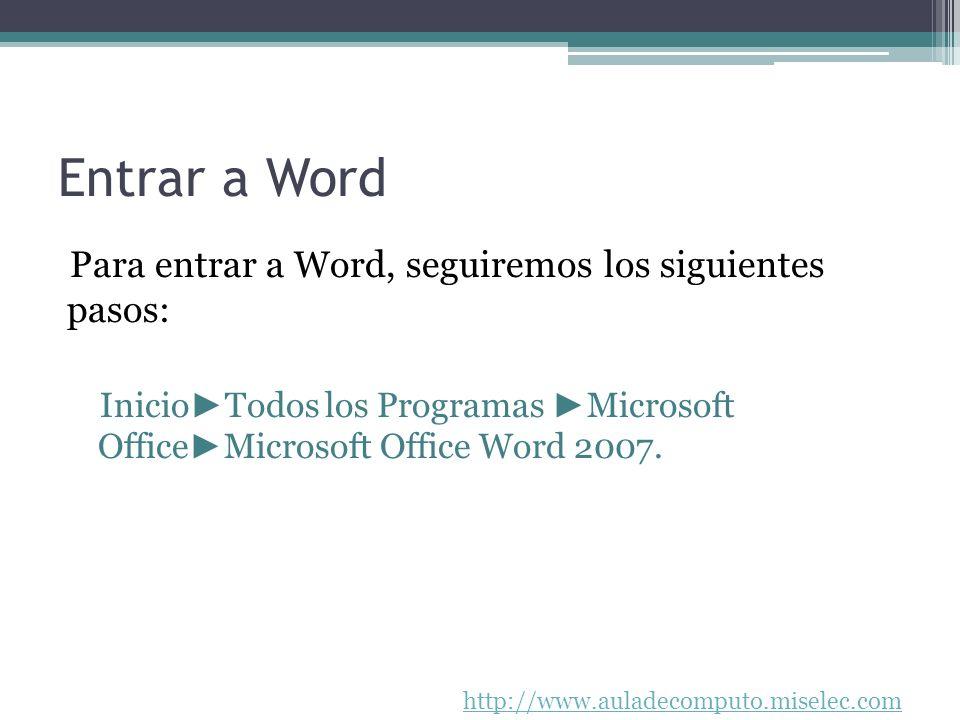 http://www.auladecomputo.miselec.com Entrar a Word Para entrar a Word, seguiremos los siguientes pasos: Inicio Todos los Programas Microsoft Office Mi