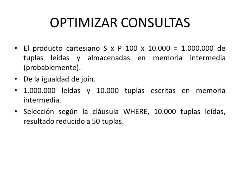 OPTIMIZAR CONSULTAS El producto cartesiano S x P 100 x 10.000 = 1.000.000 de tuplas leídas y almacenadas en memoria intermedia (probablemente).