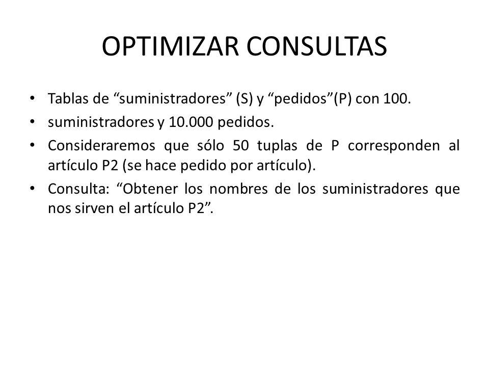 OPTIMIZAR CONSULTAS Tablas de suministradores (S) y pedidos(P) con 100. suministradores y 10.000 pedidos. Consideraremos que sólo 50 tuplas de P corre