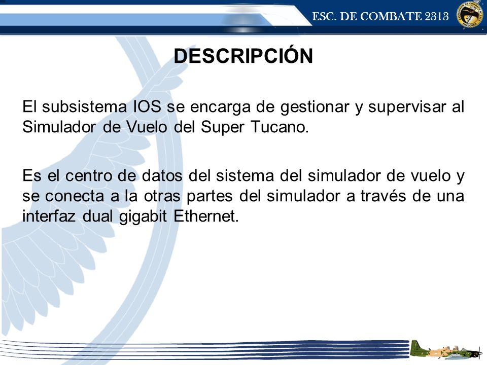 ESC. DE COMBATE 2313 DESCRIPCIÓN El subsistema IOS se encarga de gestionar y supervisar al Simulador de Vuelo del Super Tucano. Es el centro de datos