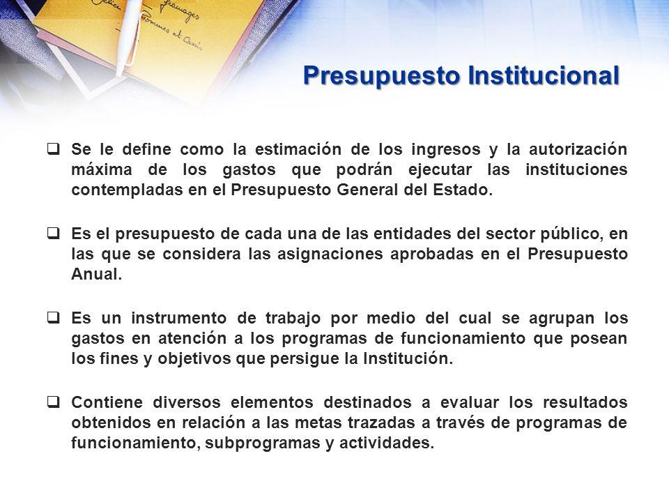 Presupuesto Institucional Se le define como la estimación de los ingresos y la autorización máxima de los gastos que podrán ejecutar las instituciones
