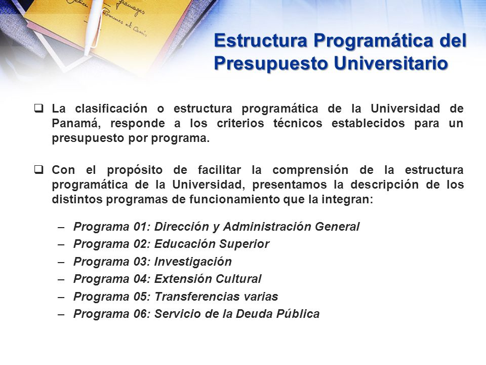 Estructura Programática del Presupuesto Universitario El código presupuestario en la Universidad de Panamá se compone de los siguientes elementos: –XXX Clasificación Institucional –X Tipo de presupuesto –X Programa –XXX Fuente de financiamiento –XX Subprograma –XX Actividad o proyecto –XXX Objeto del Gasto