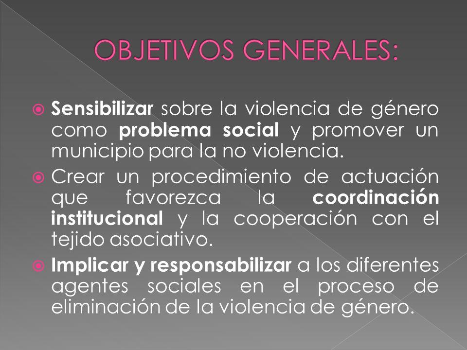 Sensibilizar sobre la violencia de género como problema social y promover un municipio para la no violencia. Crear un procedimiento de actuación que f