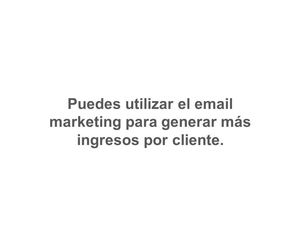 Puedes utilizar el email marketing para generar más ingresos por cliente.