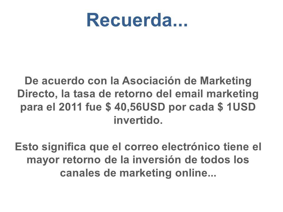 De acuerdo con la Asociación de Marketing Directo, la tasa de retorno del email marketing para el 2011 fue $ 40,56USD por cada $ 1USD invertido.
