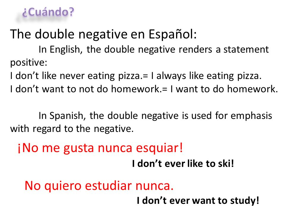 The double negative en Español: In English, the double negative renders a statement positive: I dont like never eating pizza.= I always like eating pi
