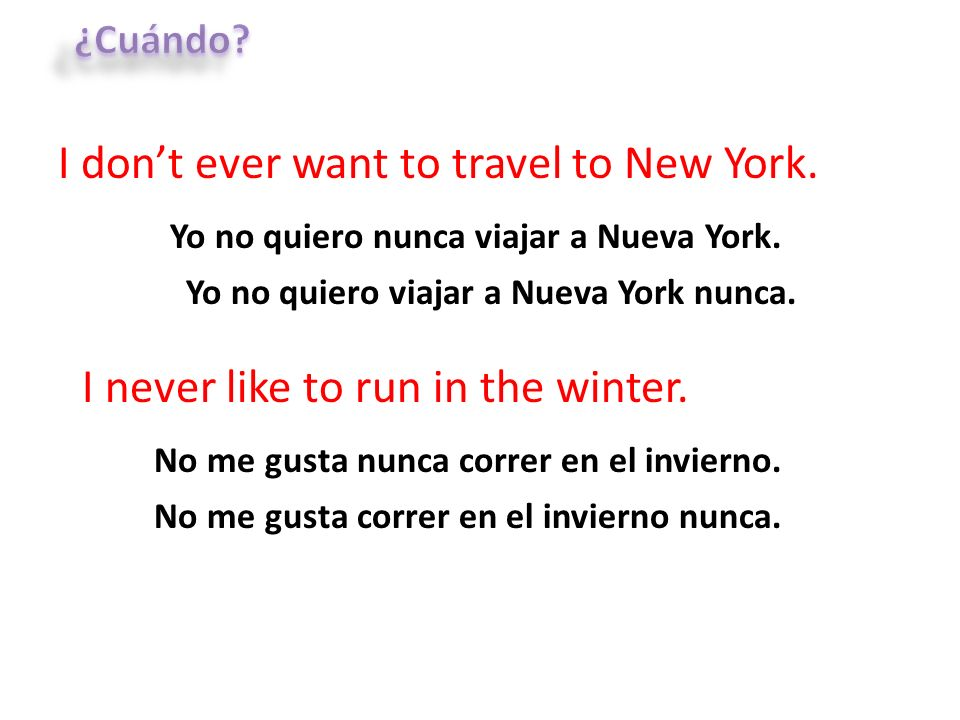 I dont ever want to travel to New York. Yo no quiero nunca viajar a Nueva York. I never like to run in the winter. No me gusta nunca correr en el invi