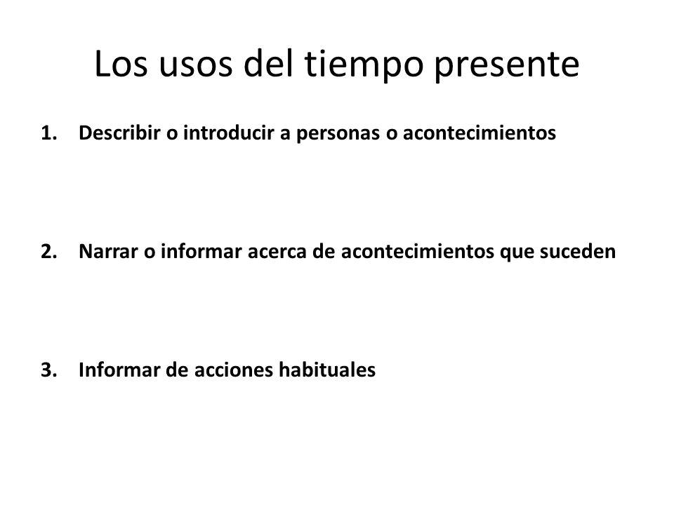 Los usos del tiempo presente 1.Describir o introducir a personas o acontecimientos 2.Narrar o informar acerca de acontecimientos que suceden 3.Informar de acciones habituales