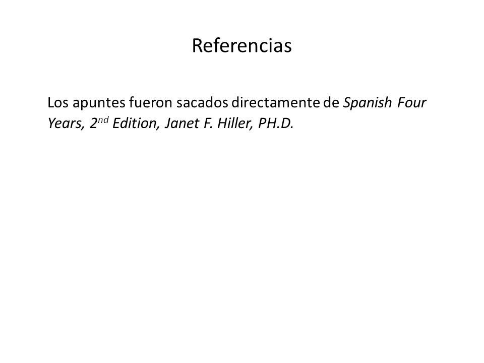 Referencias Los apuntes fueron sacados directamente de Spanish Four Years, 2 nd Edition, Janet F. Hiller, PH.D.