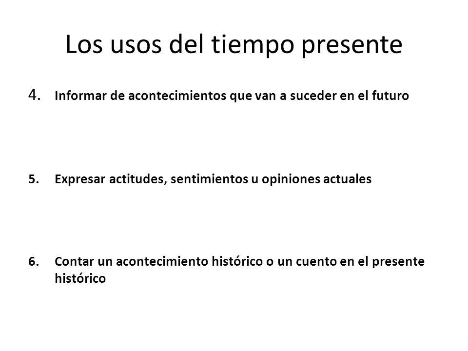 Los usos del tiempo presente 4.Informar de acontecimientos que van a suceder en el futuro 5.Expresar actitudes, sentimientos u opiniones actuales 6.Contar un acontecimiento histórico o un cuento en el presente histórico