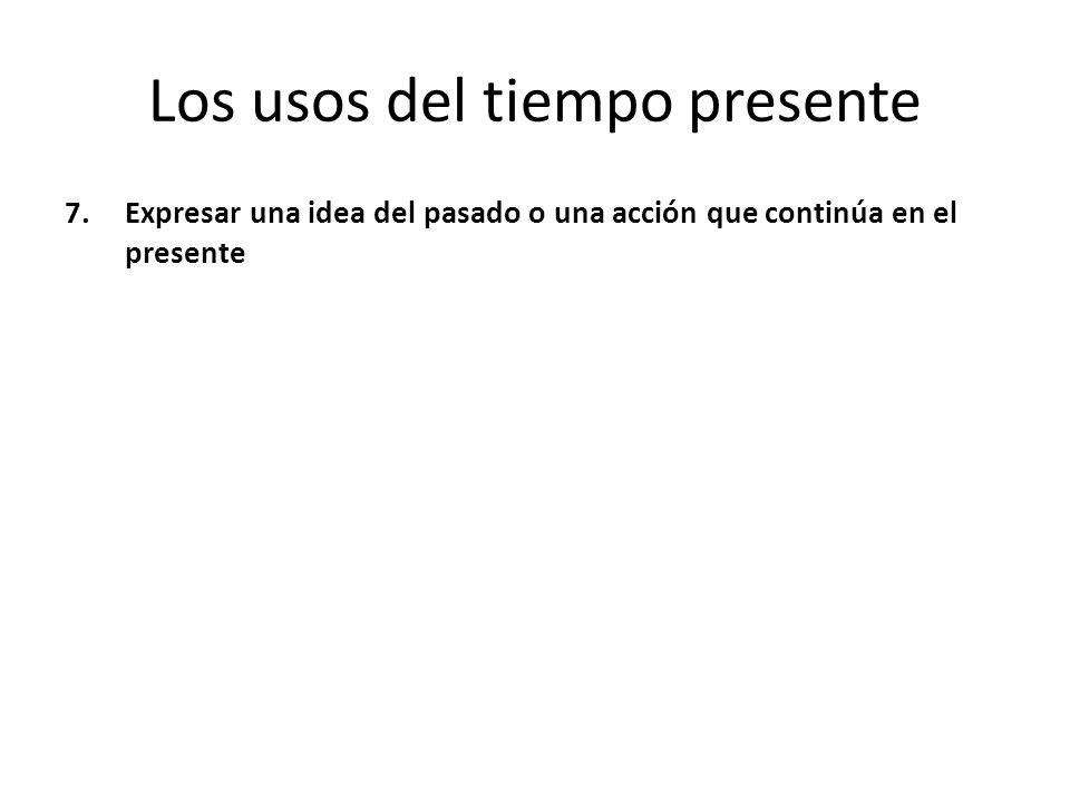 Los usos del tiempo presente 7.Expresar una idea del pasado o una acción que continúa en el presente