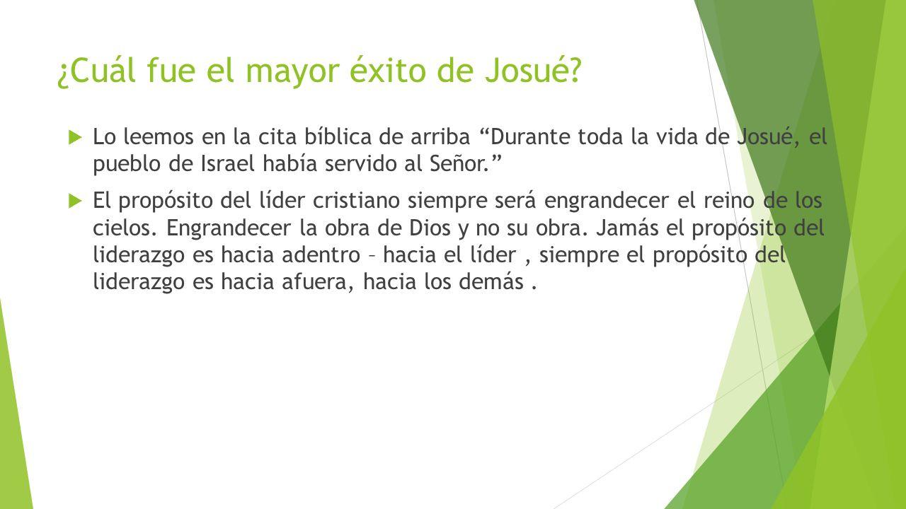 ¿Cuál fue el mayor éxito de Josué? Lo leemos en la cita bíblica de arriba Durante toda la vida de Josué, el pueblo de Israel había servido al Señor. E