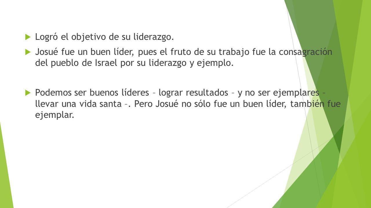 Logró el objetivo de su liderazgo. Josué fue un buen líder, pues el fruto de su trabajo fue la consagración del pueblo de Israel por su liderazgo y ej