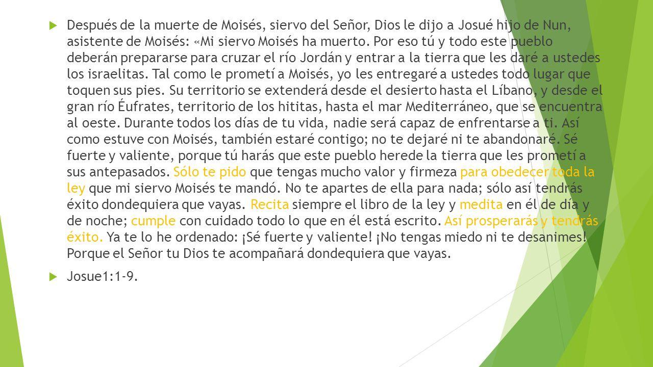 Después de la muerte de Moisés, siervo del Señor, Dios le dijo a Josué hijo de Nun, asistente de Moisés: «Mi siervo Moisés ha muerto. Por eso tú y tod
